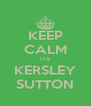 KEEP CALM ITS KERSLEY SUTTON - Personalised Poster A4 size