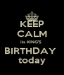 KEEP CALM its KING'S  BIRTHDAY  today - Personalised Poster A4 size