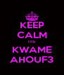KEEP CALM ITS KWAME AHOUF3 - Personalised Poster A4 size