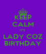 KEEP CALM IT'S  LADY COZ BIRTHDAY - Personalised Poster A4 size