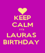 KEEP CALM ITS  LAURAS  BIRTHDAY  - Personalised Poster A4 size