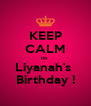 KEEP CALM Its  Liyanah's  Birthday ! - Personalised Poster A4 size