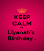 KEEP CALM its Liyanah's  Birthday . - Personalised Poster A4 size