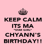 KEEP CALM ITS MA *STAR GIRL* CHYANN'S BIRTHDAY!! - Personalised Poster A4 size