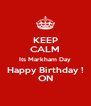 KEEP CALM Its Markham Day Happy Birthday ! ON - Personalised Poster A4 size