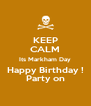 KEEP CALM Its Markham Day Happy Birthday ! Party on - Personalised Poster A4 size