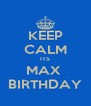 KEEP CALM ITS MAX  BIRTHDAY - Personalised Poster A4 size