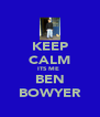 KEEP CALM ITS ME  BEN BOWYER - Personalised Poster A4 size