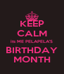 KEEP CALM its ME PELAPELA'S BIRTHDAY MONTH - Personalised Poster A4 size