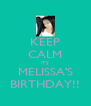 KEEP CALM iTS MELISSA'S BIRTHDAY!! - Personalised Poster A4 size