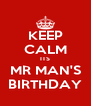 KEEP CALM ITS MR MAN'S BIRTHDAY - Personalised Poster A4 size
