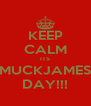 KEEP CALM ITS MUCKJAMES DAY!!! - Personalised Poster A4 size