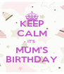 KEEP CALM IT'S  MUM'S BIRTHDAY - Personalised Poster A4 size