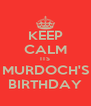 KEEP CALM ITS MURDOCH'S BIRTHDAY - Personalised Poster A4 size