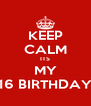 KEEP CALM ITS MY 16 BIRTHDAY - Personalised Poster A4 size
