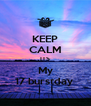 KEEP CALM ITS My 17 burstday  - Personalised Poster A4 size