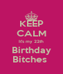 KEEP CALM It's my 22th Birthday Bitches  - Personalised Poster A4 size