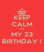 KEEP CALM ITS MY 23 BIRTHDAY ! - Personalised Poster A4 size