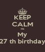 KEEP CALM Its My 27 th birthday - Personalised Poster A4 size