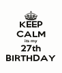 KEEP CALM its my 27th BIRTHDAY - Personalised Poster A4 size