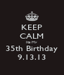 KEEP CALM Its My 35th Birthday 9.13.13 - Personalised Poster A4 size