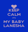 KEEP CALM IT'S MY BABY LANESHA - Personalised Poster A4 size