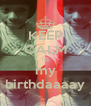 KEEP CALM its my birthdaaaay - Personalised Poster A4 size