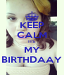 KEEP CALM ITS MY BIRTHDAAY - Personalised Poster A4 size