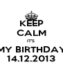 KEEP CALM IT'S  MY BIRTHDAY 14.12.2013 - Personalised Poster A4 size