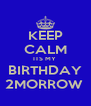 KEEP CALM ITS MY  BIRTHDAY 2MORROW  - Personalised Poster A4 size