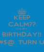 KEEP CALM?? ITS MY BIRTHDAY!! B*#$@  TURN UP!! - Personalised Poster A4 size