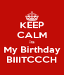 KEEP CALM its My Birthday BIIITCCCH - Personalised Poster A4 size