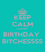 KEEP CALM ITS MY BIRTHDAY  BITCHESSSS - Personalised Poster A4 size