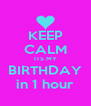 KEEP CALM ITS MY BIRTHDAY in 1 hour - Personalised Poster A4 size