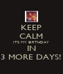 KEEP CALM ITS MY BIRTHDAY IN 3 MORE DAYS! - Personalised Poster A4 size