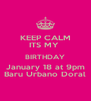 KEEP CALM ITS MY  BIRTHDAY January 18 at 9pm Baru Urbano Doral - Personalised Poster A4 size