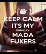 KEEP CALM ITS MY BIRTHDAY MADA FUKERS - Personalised Poster A4 size