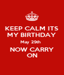 KEEP CALM ITS MY BIRTHDAY May 29th   NOW CARRY ON - Personalised Poster A4 size