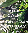 KEEP CALM ITS  MY BIRTHDAY  SATURDAY - Personalised Poster A4 size