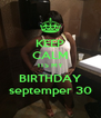 KEEP CALM ITS MY BIRTHDAY septemper 30 - Personalised Poster A4 size