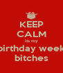 KEEP CALM its my birthday week bitches - Personalised Poster A4 size