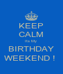KEEP CALM Its My  BIRTHDAY WEEKEND !  - Personalised Poster A4 size