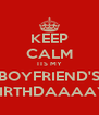 KEEP CALM ITS MY BOYFRIEND'S BIRTHDAAAAY - Personalised Poster A4 size