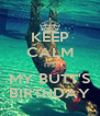 KEEP CALM IT'S MY BUTT'S BIRTHDAY - Personalised Poster A4 size