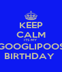 KEEP CALM ITS MY  GOOGLIPOOS BIRTHDAY  - Personalised Poster A4 size