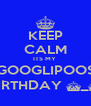 KEEP CALM ITS MY  GOOGLIPOOS BIRTHDAY ^_^ - Personalised Poster A4 size