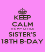 KEEP CALM ITS MY LITTLE SISTER'S 18TH B-DAY - Personalised Poster A4 size