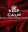 KEEP CALM its my LOVE birthday Month   - Personalised Poster A4 size