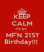 KEEP CALM IT'S MY   MF'N 21ST Birthday!!!  - Personalised Poster A4 size