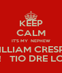 KEEP CALM IT'S MY  NEPHEW WILLIAM CRESPO BIRTHDAY!   TIO DRE LOVES YOU!  - Personalised Poster A4 size